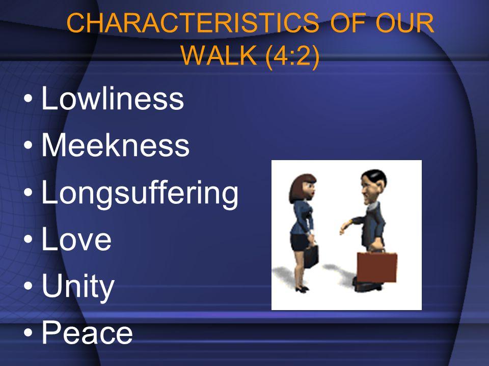 CHARACTERISTICS OF OUR WALK (4:2) Lowliness Meekness Longsuffering Love Unity Peace