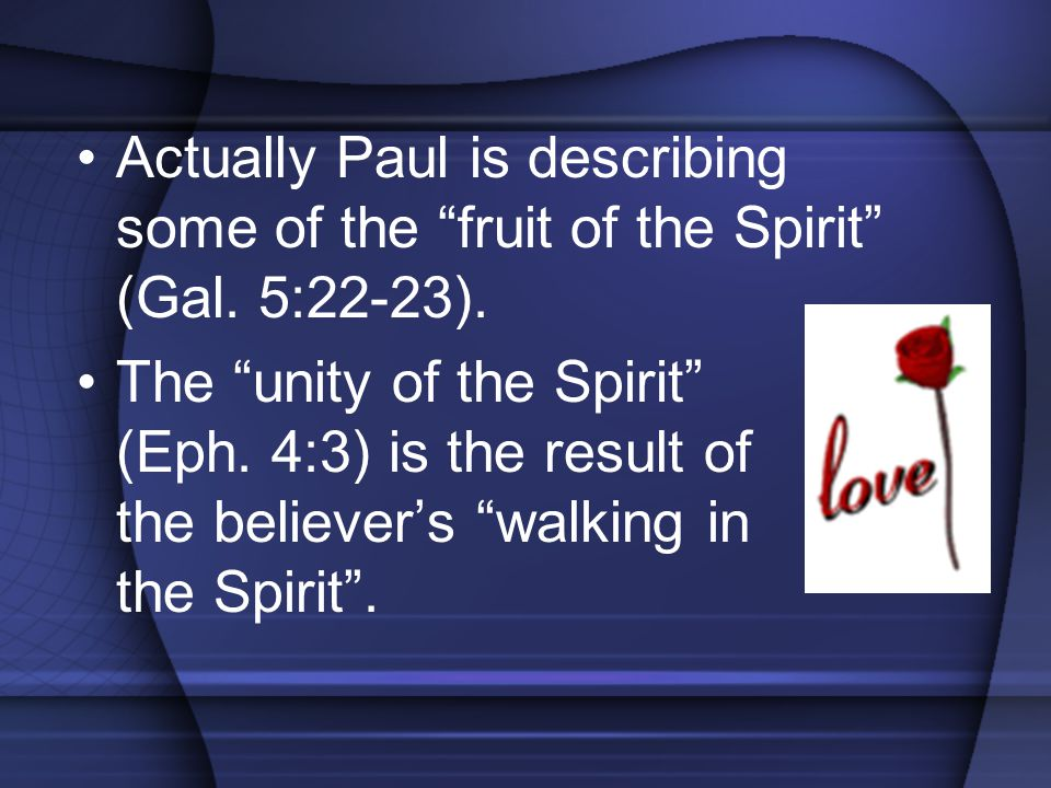 """Actually Paul is describing some of the """"fruit of the Spirit"""" (Gal. 5:22-23). The """"unity of the Spirit"""" (Eph. 4:3) is the result of the believer's """"wa"""