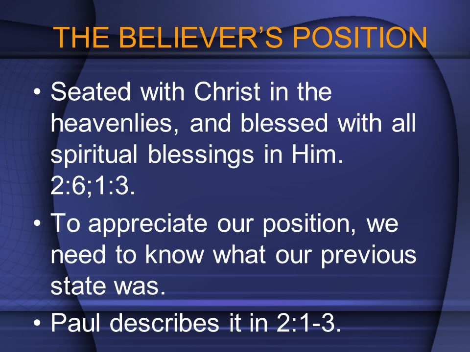 THE BELIEVER'S POSITION Seated with Christ in the heavenlies, and blessed with all spiritual blessings in Him. 2:6;1:3. To appreciate our position, we