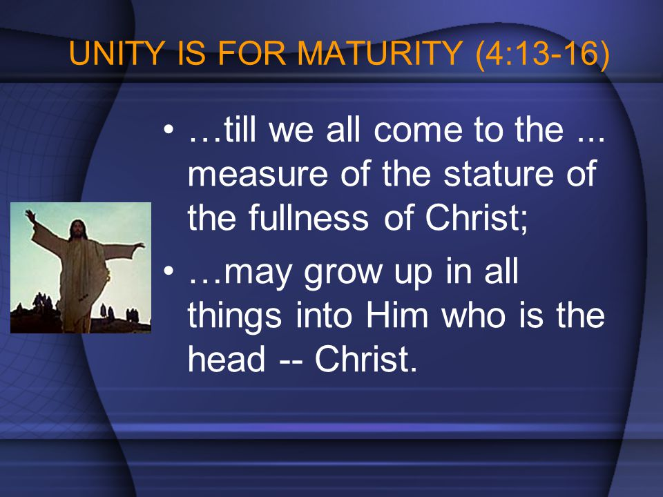 UNITY IS FOR MATURITY (4:13-16) …till we all come to the... measure of the stature of the fullness of Christ; …may grow up in all things into Him who
