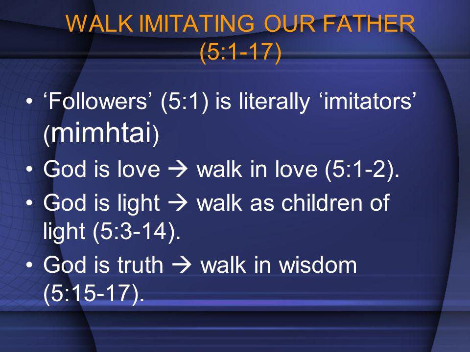 WALK IMITATING OUR FATHER (5:1-17) 'Followers' (5:1) is literally 'imitators' ( mimhtai ) God is love  walk in love (5:1-2). God is light  walk as c