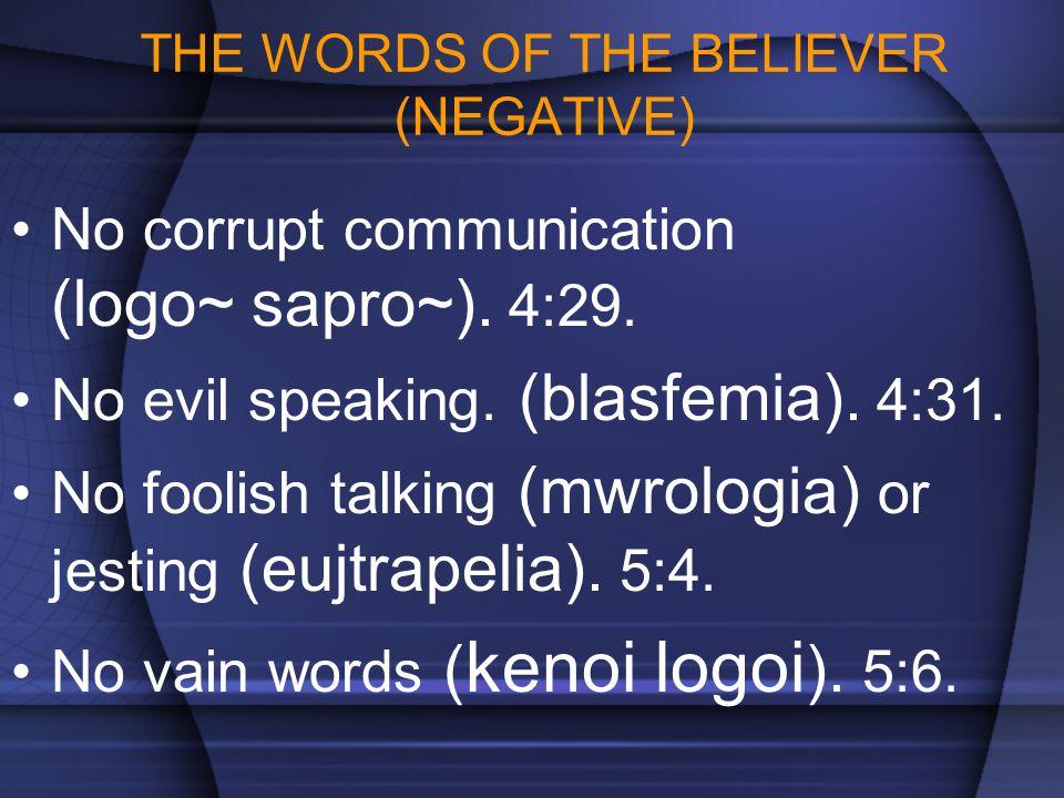 THE WORDS OF THE BELIEVER (NEGATIVE) No corrupt communication (logo~ sapro~). 4:29. No evil speaking. (blasfemia). 4:31. No foolish talking (mwrologia