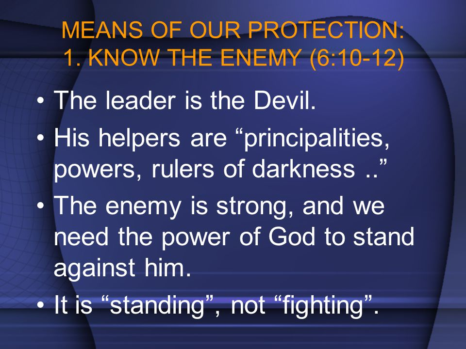 """MEANS OF OUR PROTECTION: 1. KNOW THE ENEMY (6:10-12) The leader is the Devil. His helpers are """"principalities, powers, rulers of darkness.."""" The enemy"""