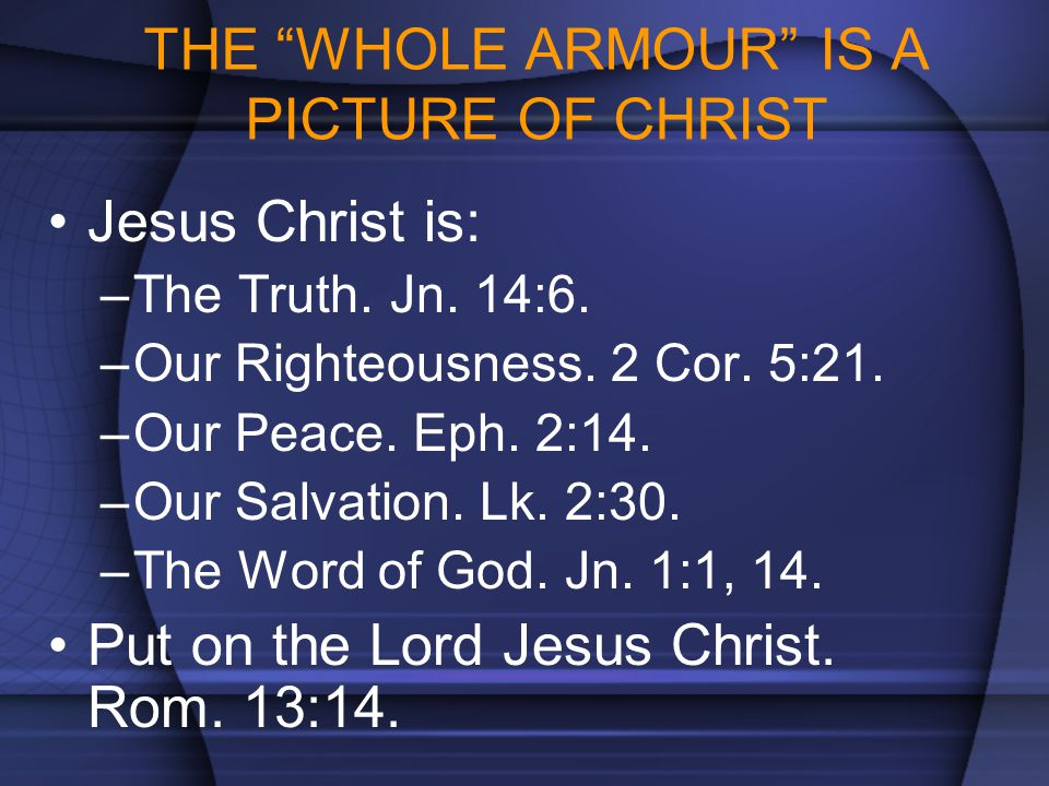 """THE """"WHOLE ARMOUR"""" IS A PICTURE OF CHRIST Jesus Christ is: –The Truth. Jn. 14:6. –Our Righteousness. 2 Cor. 5:21. –Our Peace. Eph. 2:14. –Our Salvatio"""
