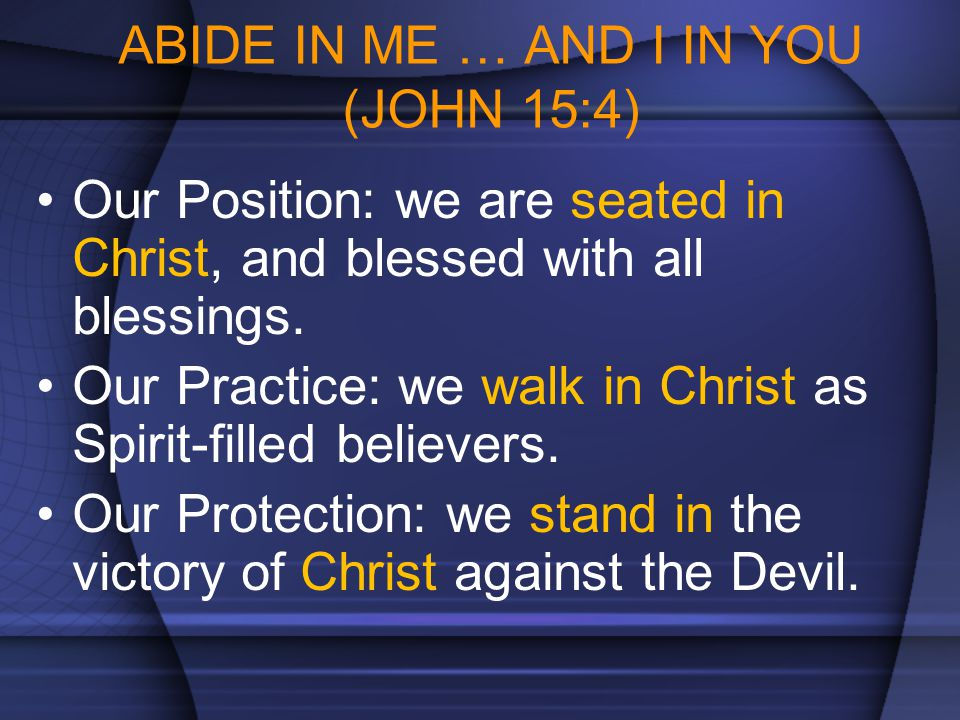 ABIDE IN ME … AND I IN YOU (JOHN 15:4) Our Position: we are seated in Christ, and blessed with all blessings. Our Practice: we walk in Christ as Spiri
