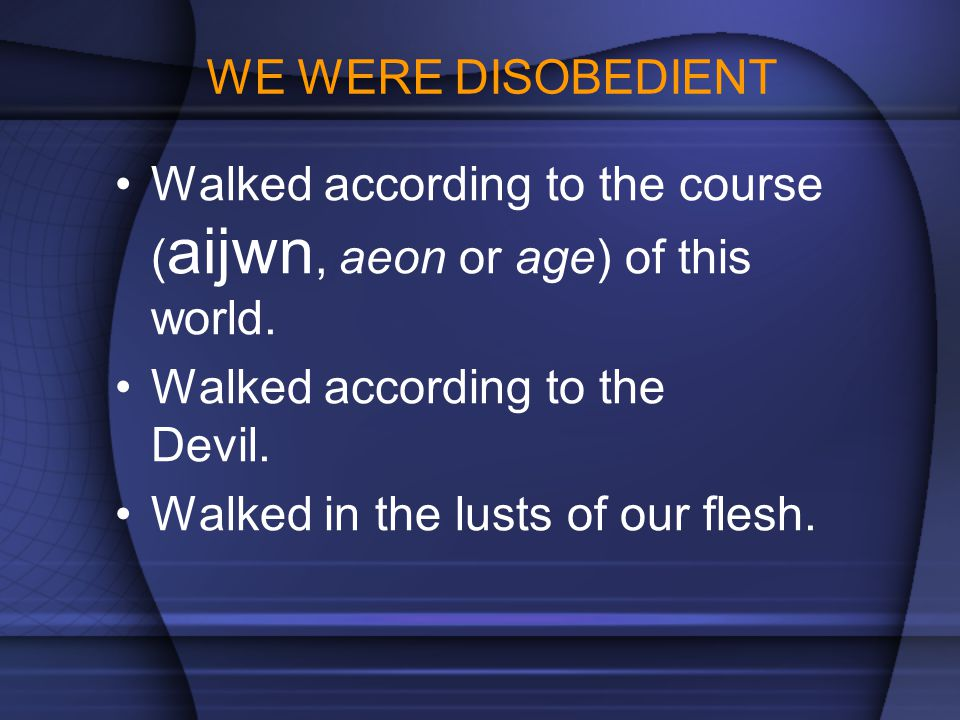 WE WERE DISOBEDIENT Walked according to the course ( aijwn, aeon or age) of this world. Walked according to the Devil. Walked in the lusts of our fles