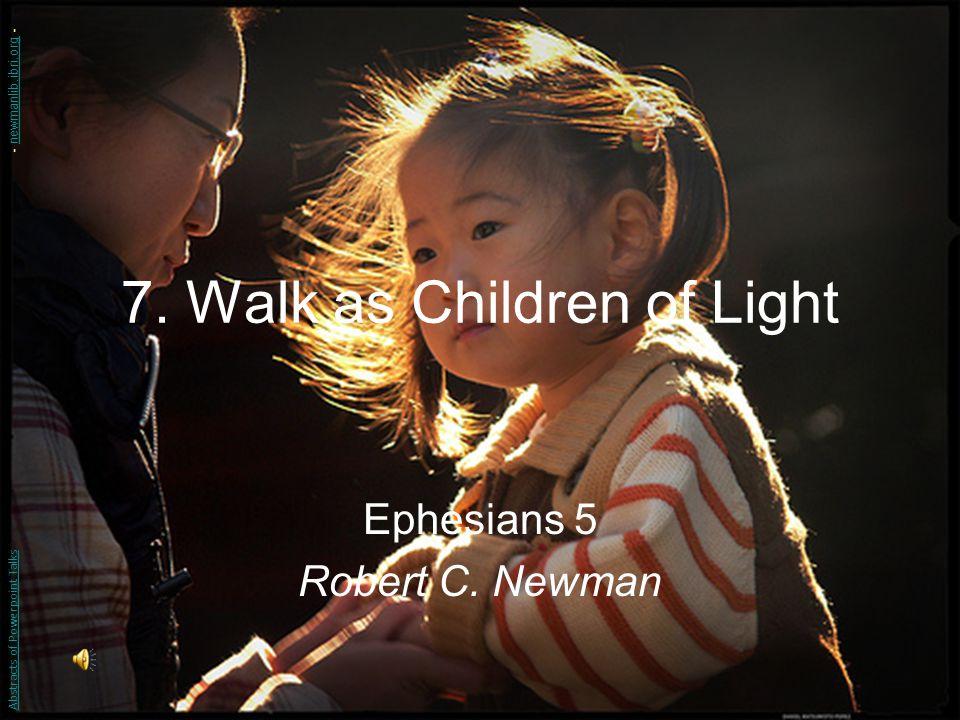 7. Walk as Children of Light Ephesians 5 Robert C. Newman Abstracts of Powerpoint Talks - newmanlib.ibri.org -newmanlib.ibri.org