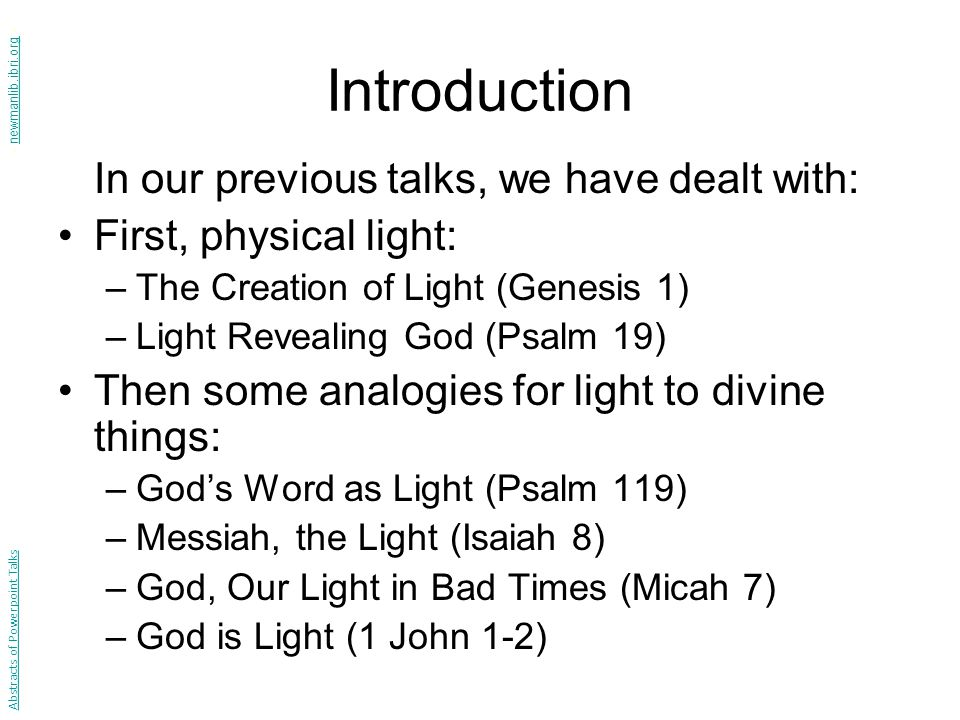 Introduction In our previous talks, we have dealt with: First, physical light: –The Creation of Light (Genesis 1) –Light Revealing God (Psalm 19) Then