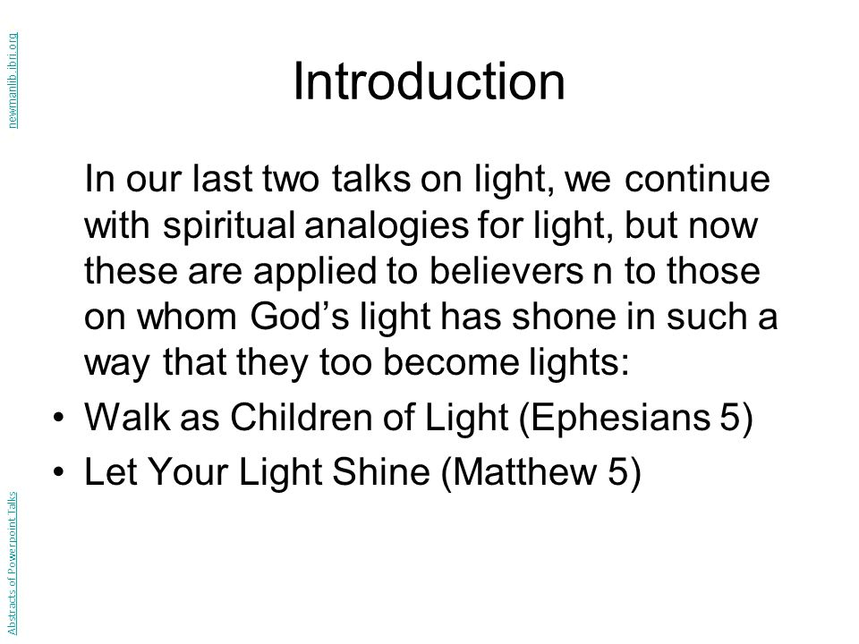 Introduction In our last two talks on light, we continue with spiritual analogies for light, but now these are applied to believers n to those on whom God's light has shone in such a way that they too become lights: Walk as Children of Light (Ephesians 5) Let Your Light Shine (Matthew 5) Abstracts of Powerpoint Talks - newmanlib.ibri.org -newmanlib.ibri.org