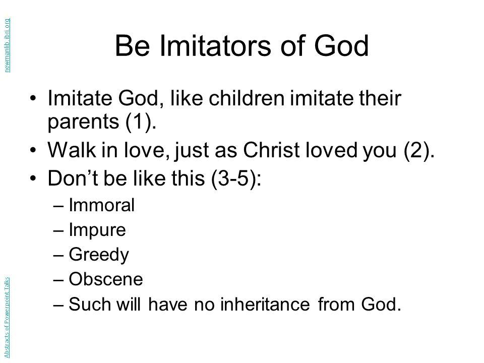Be Imitators of God Imitate God, like children imitate their parents (1).