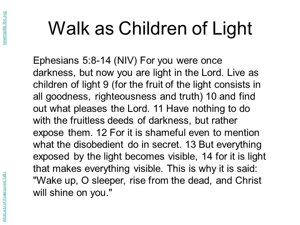Walk as Children of Light Ephesians 5:8-14 (NIV) For you were once darkness, but now you are light in the Lord. Live as children of light 9 (for the f