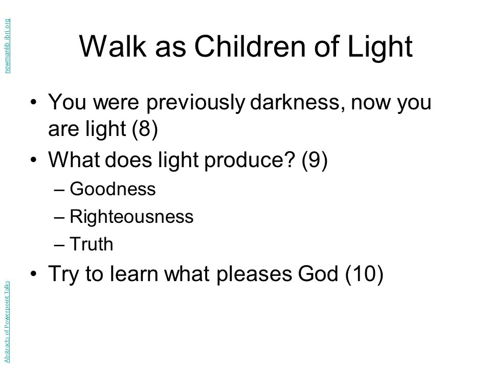 Walk as Children of Light You were previously darkness, now you are light (8) What does light produce.