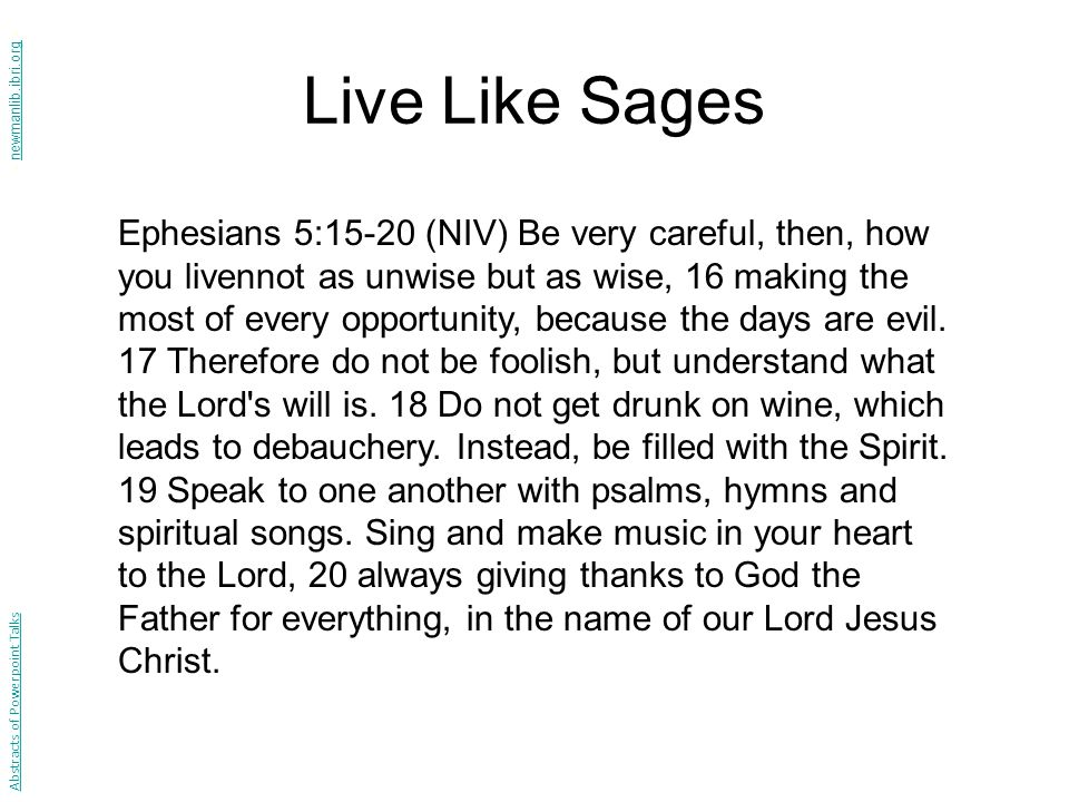 Live Like Sages Ephesians 5:15-20 (NIV) Be very careful, then, how you livennot as unwise but as wise, 16 making the most of every opportunity, because the days are evil.