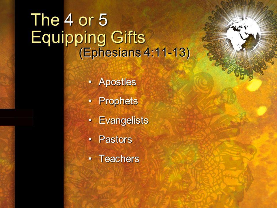The 4 or 5 Equipping Gifts (Ephesians 4:11-13) ApostlesApostles ProphetsProphets EvangelistsEvangelists PastorsPastors TeachersTeachers