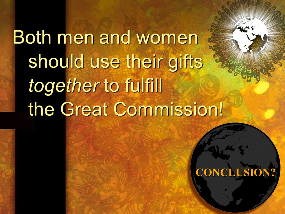 Both men and women should use their gifts together to fulfill the Great Commission! CONCLUSION