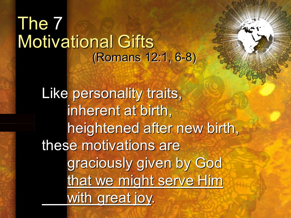 The 7 Motivational Gifts (Romans 12:1, 6-8) Like personality traits, inherent at birth, heightened after new birth, these motivations are graciously given by God that we might serve Him with great joy.