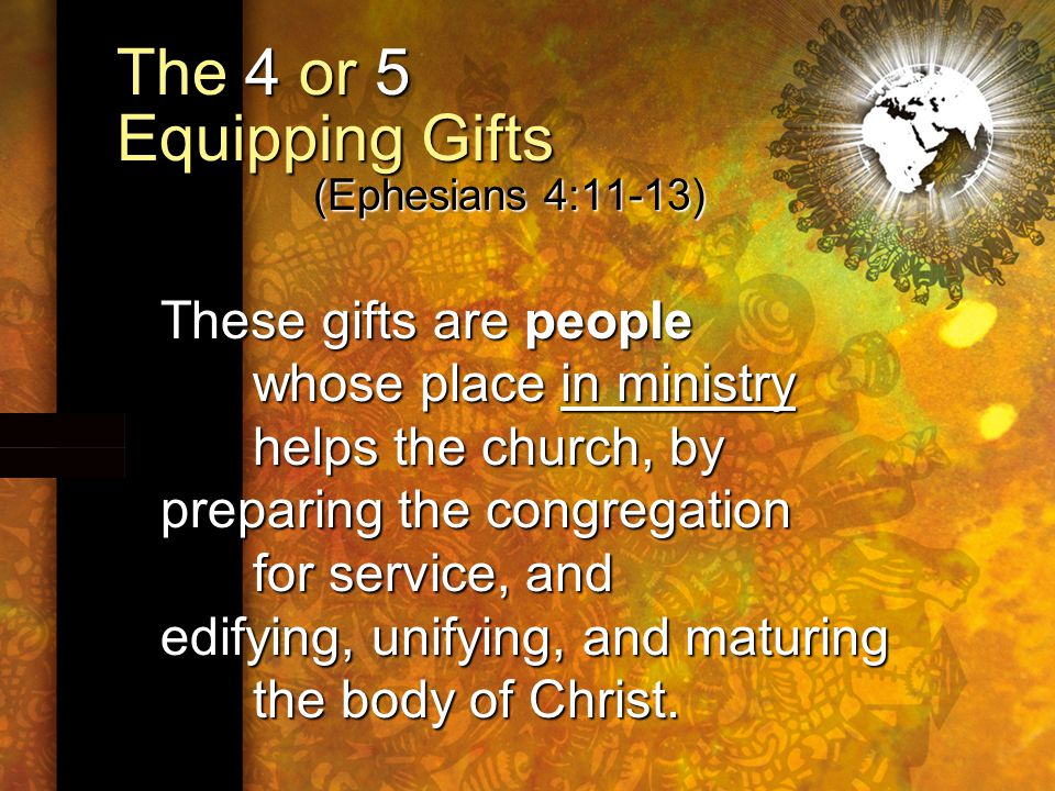 The 4 or 5 Equipping Gifts (Ephesians 4:11-13) These gifts are people whose place in ministry helps the church, by preparing the congregation for service, and edifying, unifying, and maturing the body of Christ.