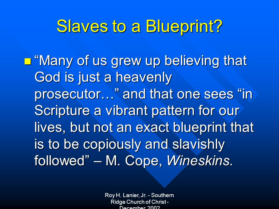 Roy H. Lanier, Jr. - Southern Ridge Church of Christ - December, 2002 Slaves to a Blueprint.