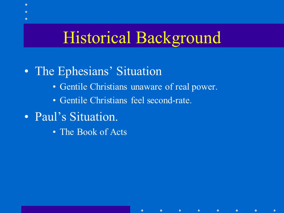 Historical Background The Ephesians' Situation Gentile Christians unaware of real power. Gentile Christians feel second-rate. Paul's Situation. The Bo