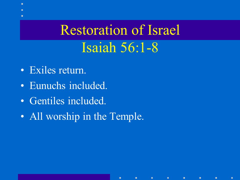 Restoration of Israel Isaiah 56:1-8 Exiles return.
