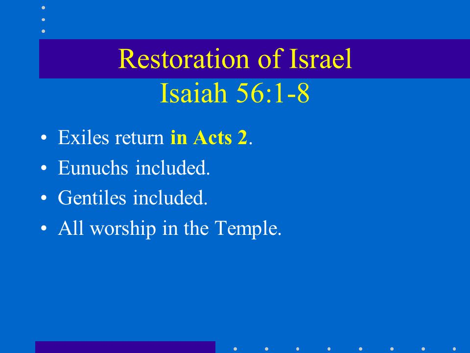 Restoration of Israel Isaiah 56:1-8 Exiles return in Acts 2. Eunuchs included. Gentiles included. All worship in the Temple.