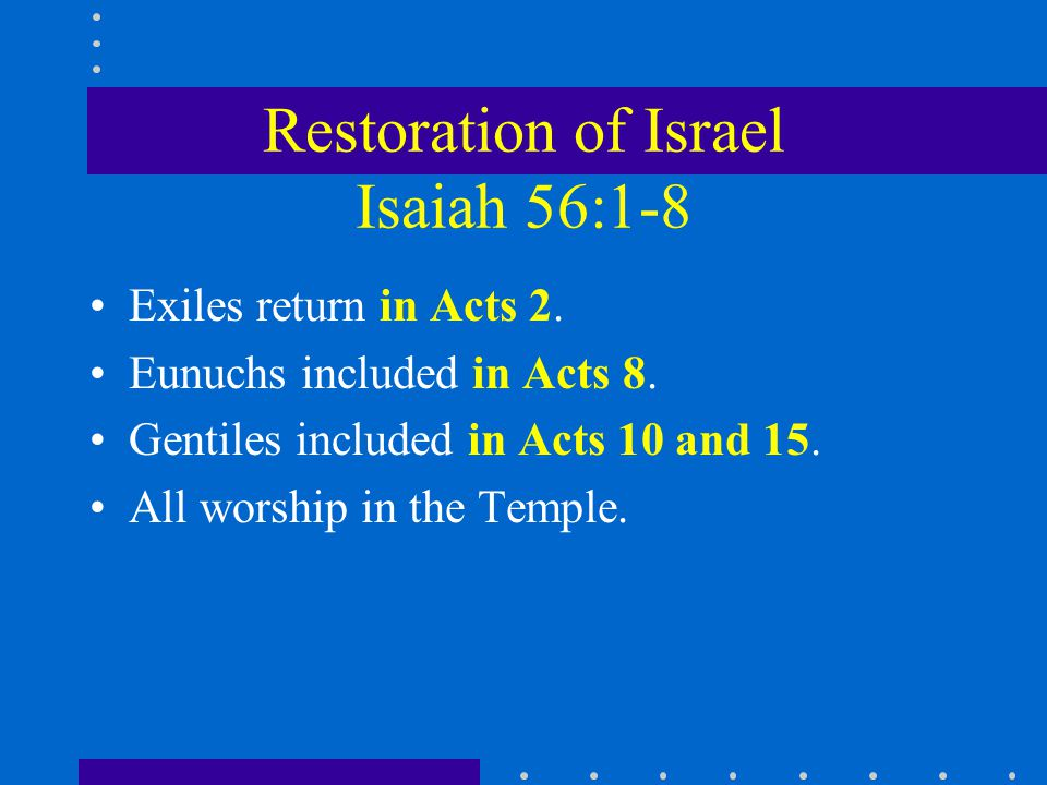 Restoration of Israel Isaiah 56:1-8 Exiles return in Acts 2.
