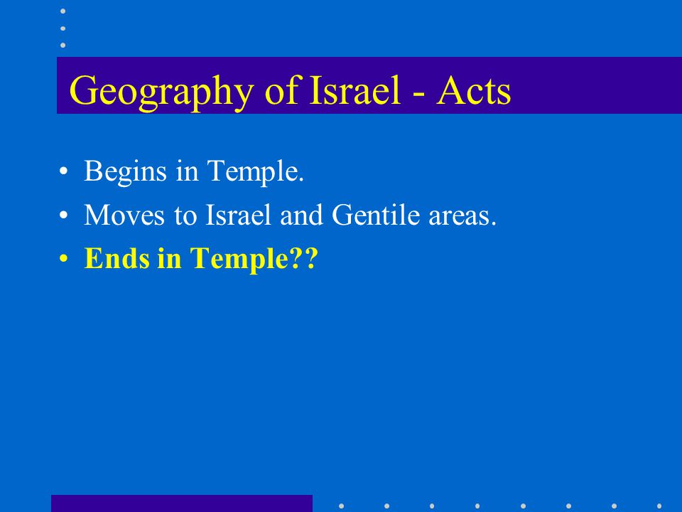Geography of Israel - Acts Begins in Temple. Moves to Israel and Gentile areas. Ends in Temple