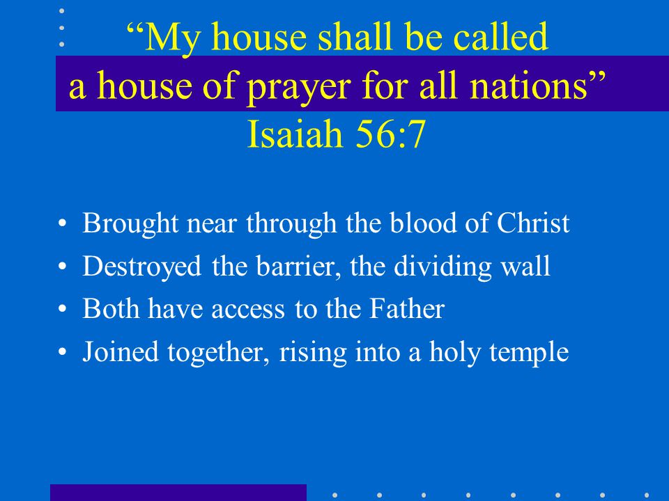 My house shall be called a house of prayer for all nations Isaiah 56:7 Brought near through the blood of Christ Destroyed the barrier, the dividing wall Both have access to the Father Joined together, rising into a holy temple