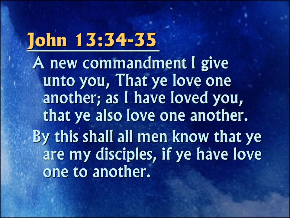 John 13:34-35 A new commandment I give unto you, That ye love one another; as I have loved you, that ye also love one another.