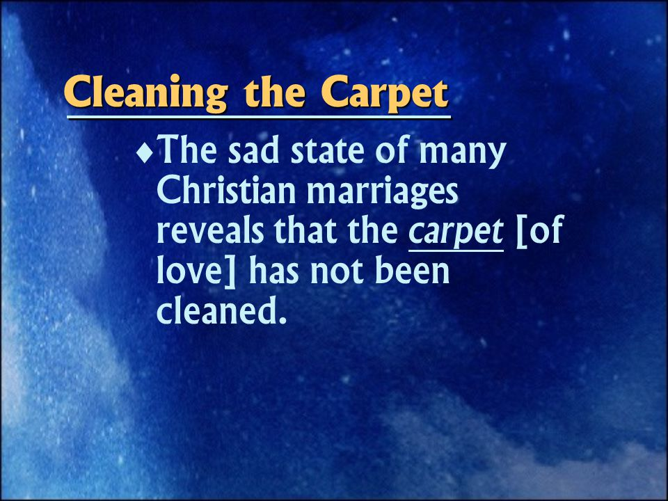 Cleaning the Carpet   The sad state of many Christian marriages reveals that the carpet [of love] has not been cleaned.