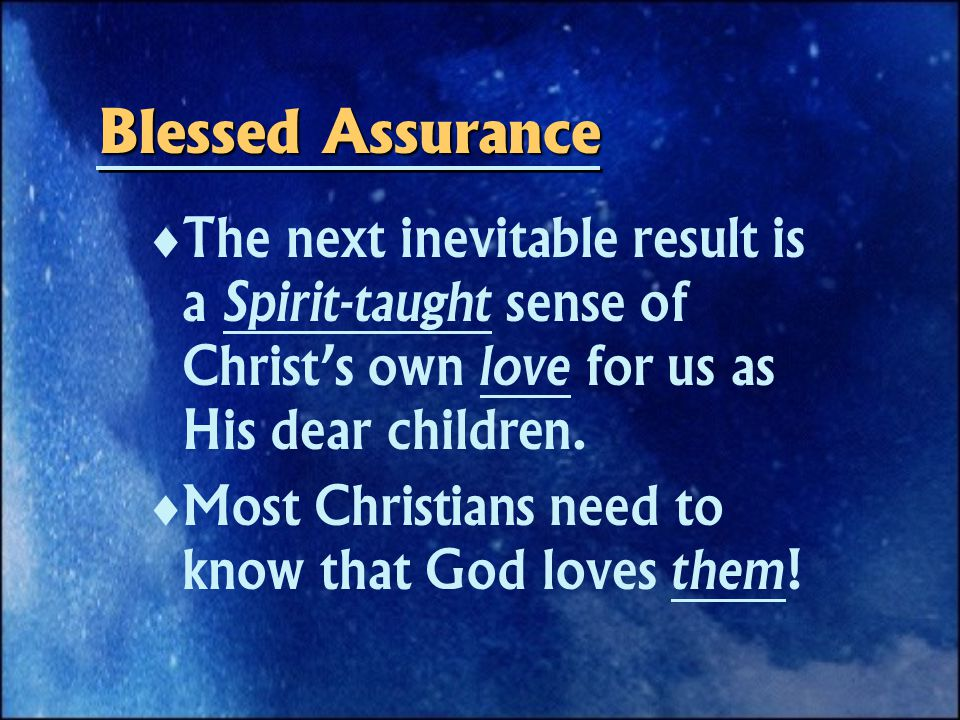 Blessed Assurance   The next inevitable result is a Spirit-taught sense of Christ's own love for us as His dear children.