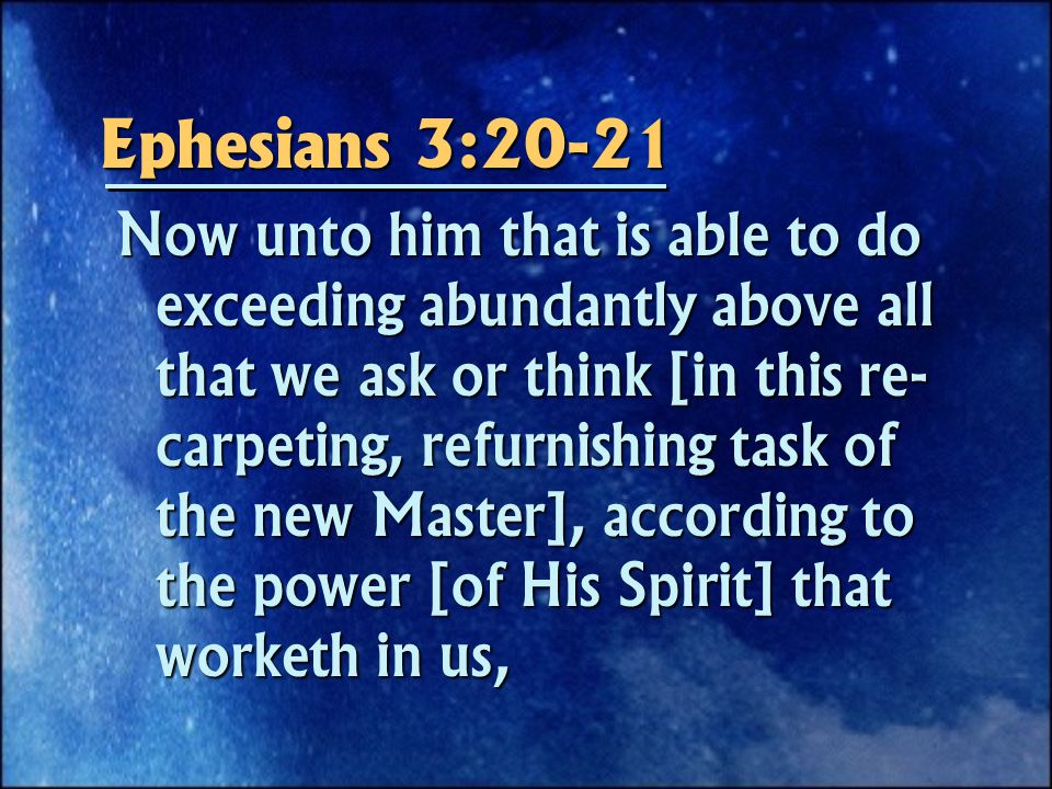Ephesians 3:20-21 Now unto him that is able to do exceeding abundantly above all that we ask or think [in this re- carpeting, refurnishing task of the new Master], according to the power [of His Spirit] that worketh in us,