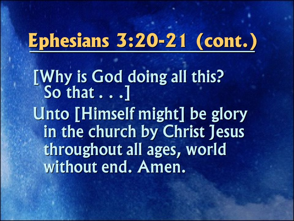 Ephesians 3:20-21 (cont.) [Why is God doing all this.