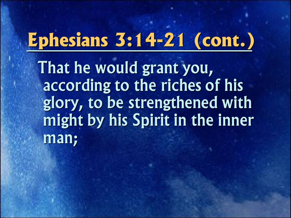 Ephesians 3:14-21 (cont.) That he would grant you, according to the riches of his glory, to be strengthened with might by his Spirit in the inner man; That he would grant you, according to the riches of his glory, to be strengthened with might by his Spirit in the inner man;