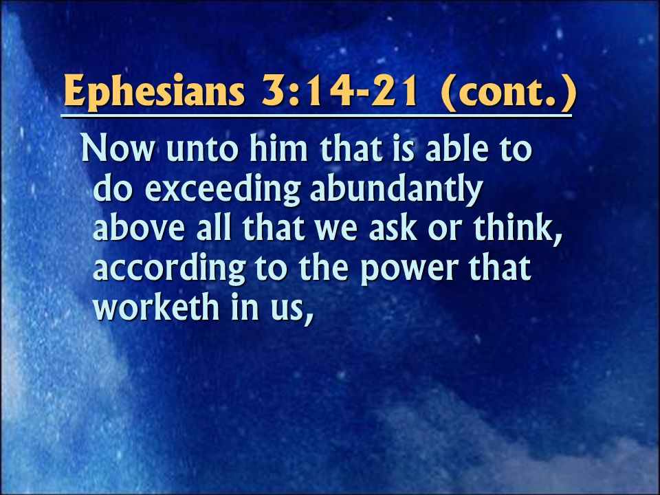 Ephesians 3:14-21 (cont.) Now unto him that is able to do exceeding abundantly above all that we ask or think, according to the power that worketh in us, Now unto him that is able to do exceeding abundantly above all that we ask or think, according to the power that worketh in us,