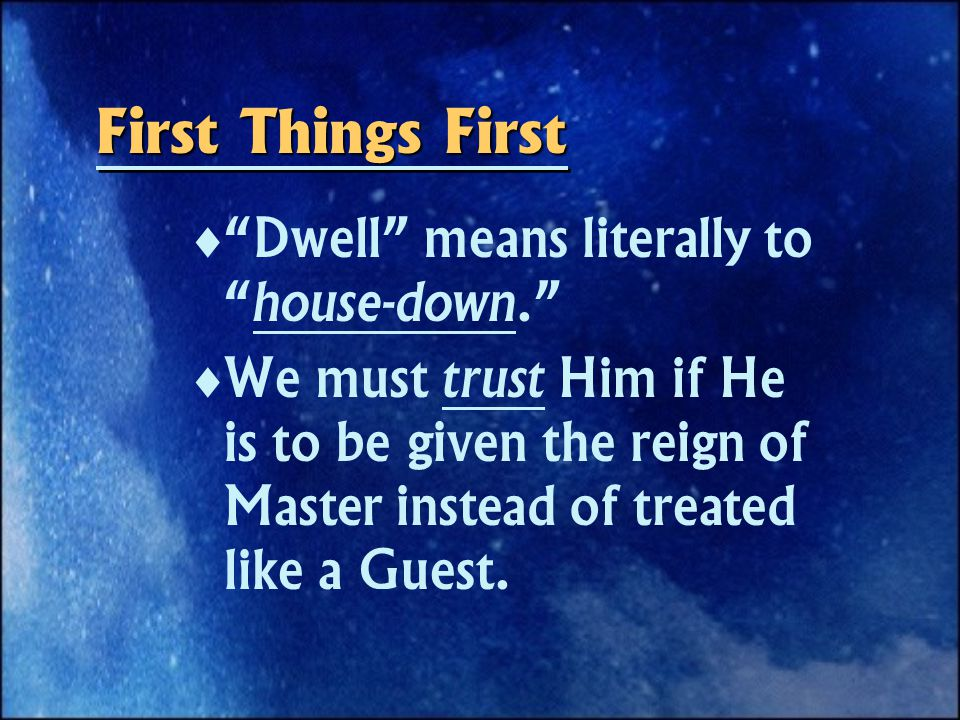 First Things First   Dwell means literally to house-down.   We must trust Him if He is to be given the reign of Master instead of treated like a Guest.