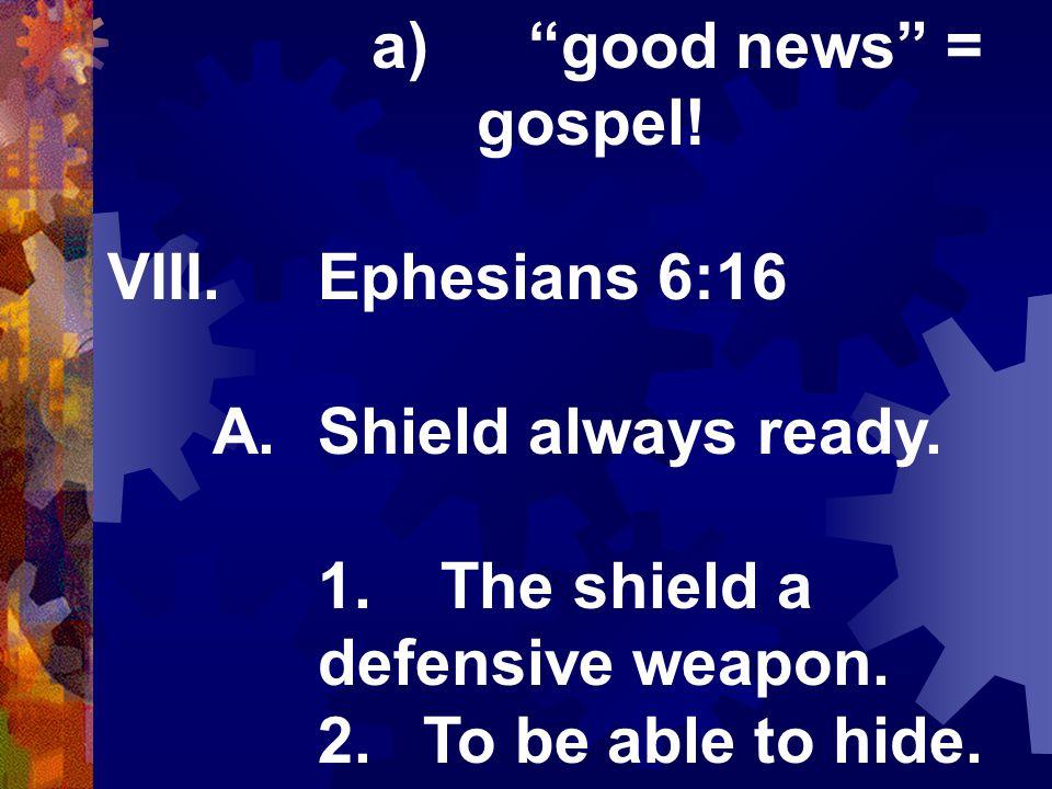 a) good news = gospel. VIII.Ephesians 6:16 A.Shield always ready.