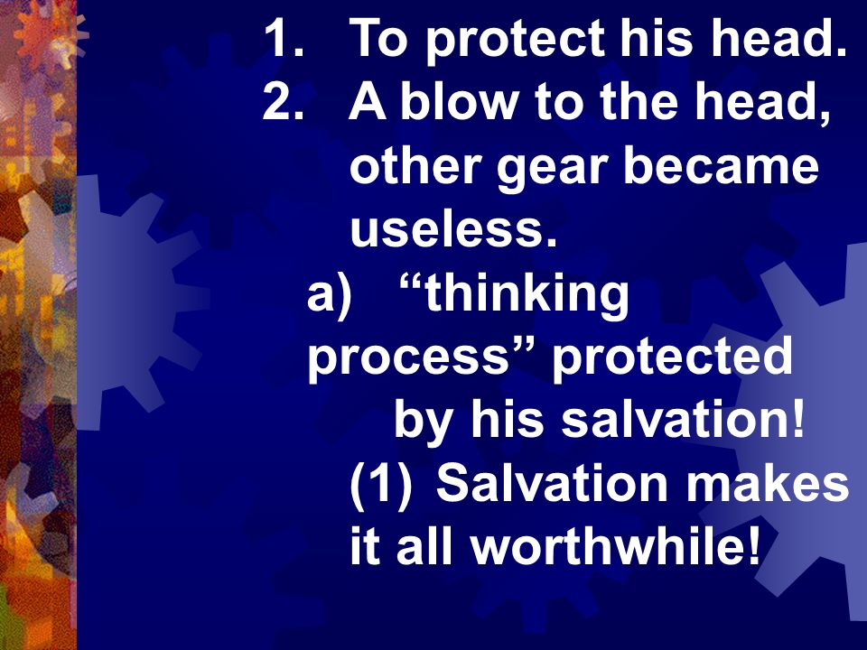 1.To protect his head. 2.A blow to the head, other gear became useless.