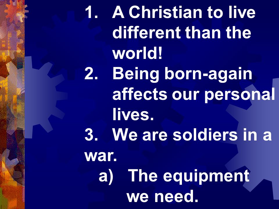 1.A Christian to live different than the world. 2.Being born-again affects our personal lives.