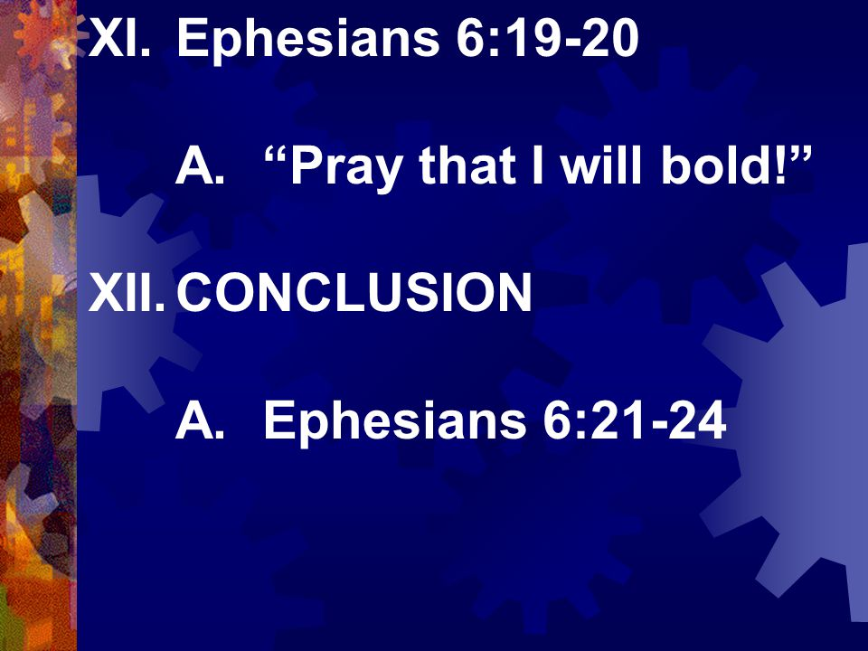 XI.Ephesians 6:19-20 A. Pray that I will bold! XII.CONCLUSION A.Ephesians 6:21-24