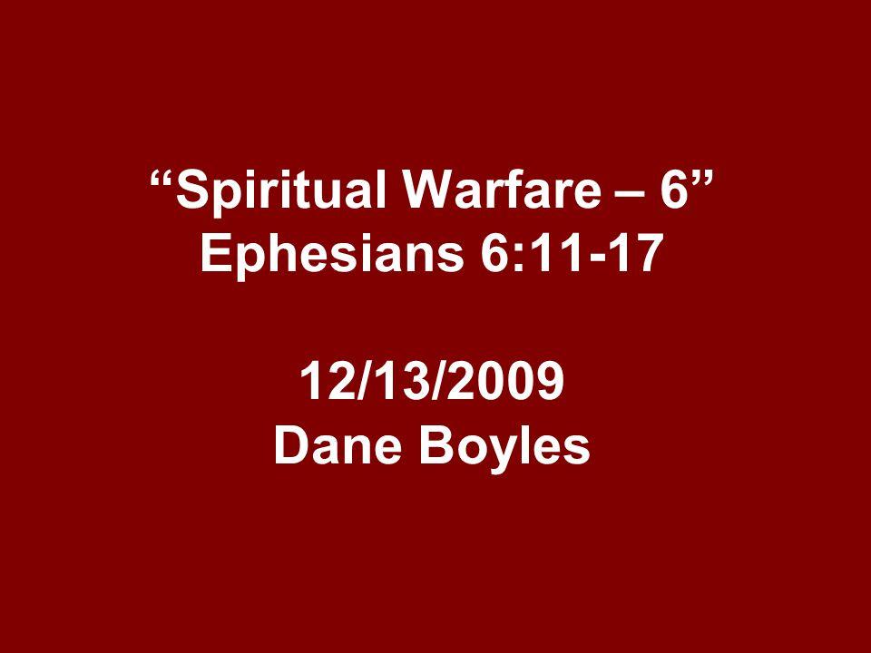 """Spiritual Warfare – 6"" Ephesians 6:11-17 12/13/2009 Dane Boyles"