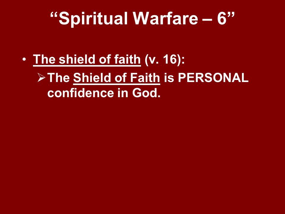 """Spiritual Warfare – 6"" The shield of faith (v. 16):  The Shield of Faith is PERSONAL confidence in God."