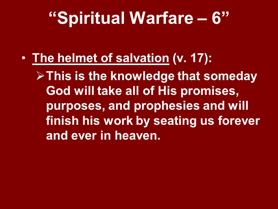 """""""Spiritual Warfare – 6"""" The helmet of salvation (v. 17):  This is the knowledge that someday God will take all of His promises, purposes, and prophes"""