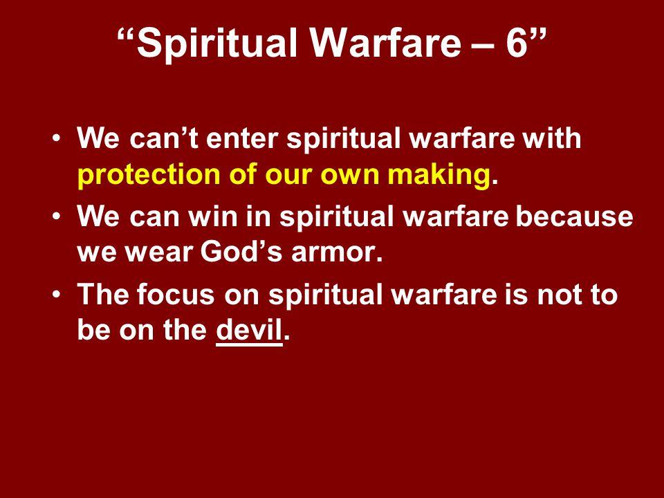 """Spiritual Warfare – 6"" We can't enter spiritual warfare with protection of our own making. We can win in spiritual warfare because we wear God's armo"