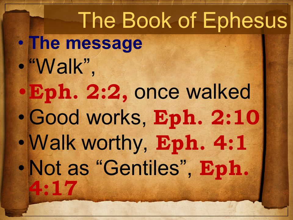 The Book of Ephesus The message Walk , Eph. 2:2, once walked Good works, Eph.