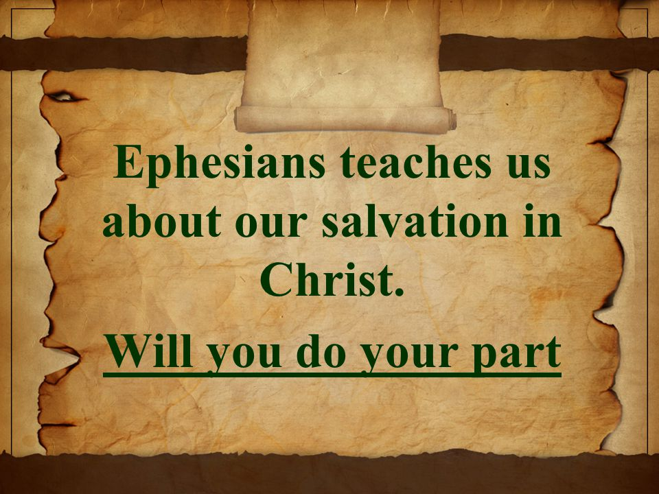Ephesians teaches us about our salvation in Christ. Will you do your part