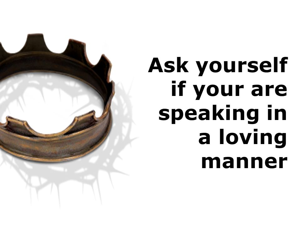 Ask yourself if your are speaking in a loving manner
