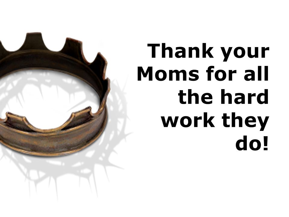 Thank your Moms for all the hard work they do!