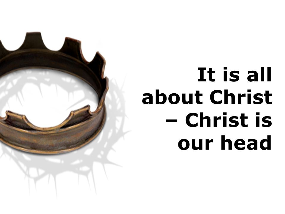 It is all about Christ – Christ is our head