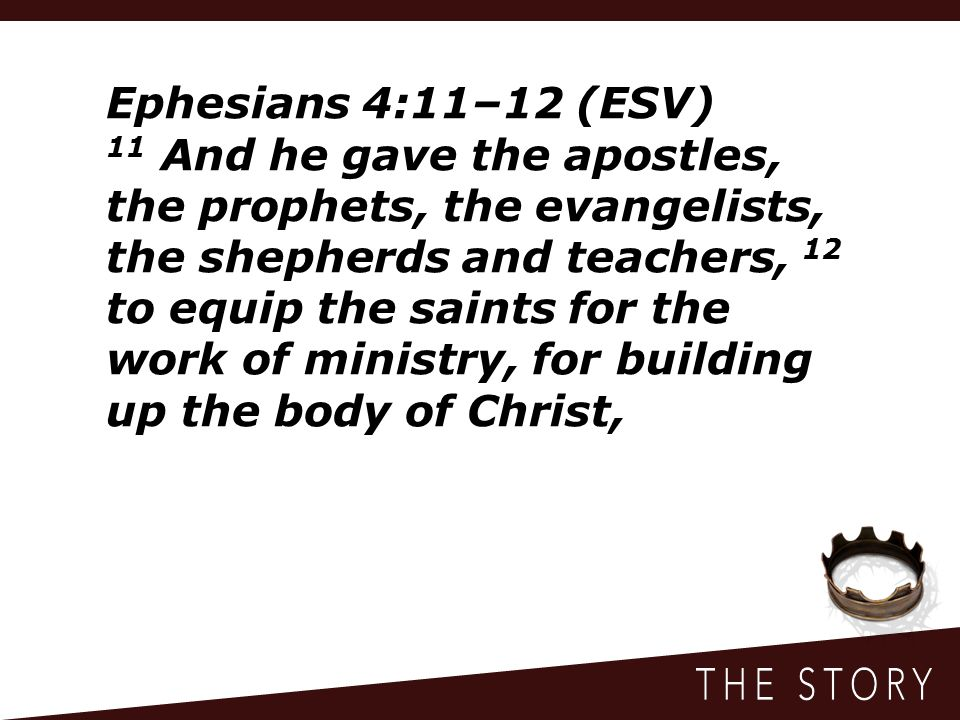 Ephesians 4:11–12 (ESV) 11 And he gave the apostles, the prophets, the evangelists, the shepherds and teachers, 12 to equip the saints for the work of ministry, for building up the body of Christ,